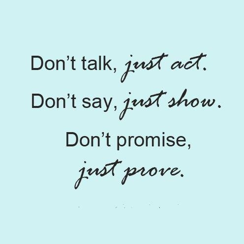 dont-talk-just-act-dont-say-just-show-dont-promise-just-prove
